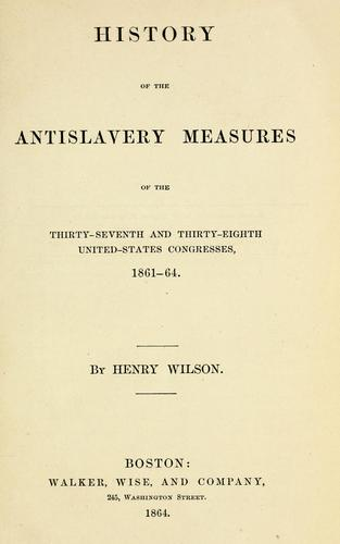 History of the antislavery measures of the Thirty-seventh and Thirty-eighth United-States Congresses, 1861-64. by Wilson, Henry