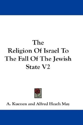 The Religion Of Israel To The Fall Of The Jewish State V2 by A. Kuenen