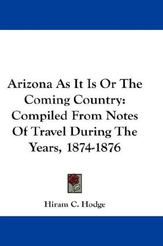 Arizona As It Is Or The Coming Country by Hiram C. Hodge