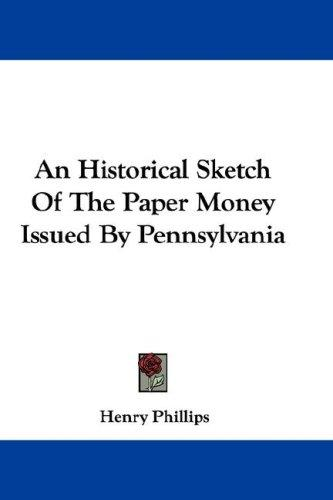 An Historical Sketch Of The Paper Money Issued By Pennsylvania by Henry Phillips