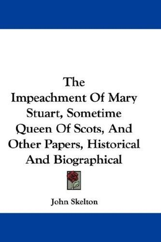 The Impeachment Of Mary Stuart, Sometime Queen Of Scots, And Other Papers, Historical And Biographical by Sir John Skelton