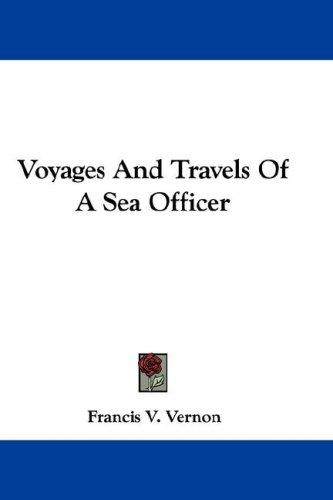 Voyages And Travels Of A Sea Officer by Francis V. Vernon