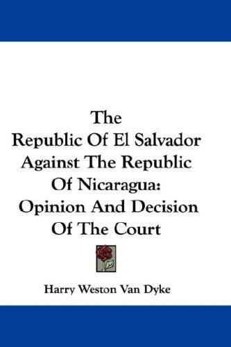 The Republic Of El Salvador Against The Republic Of Nicaragua by Harry Weston Van Dyke