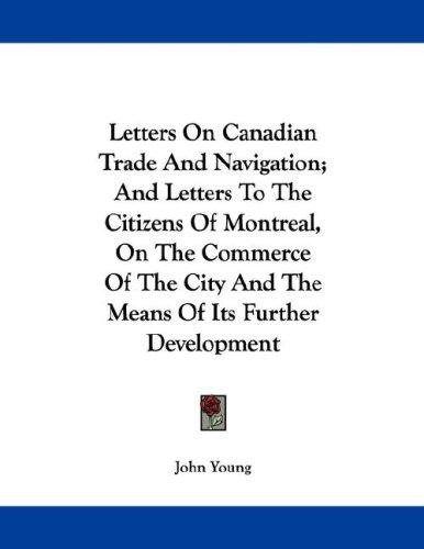 Letters On Canadian Trade And Navigation; And Letters To The Citizens Of Montreal, On The Commerce Of The City And The Means Of Its Further Development by John Young
