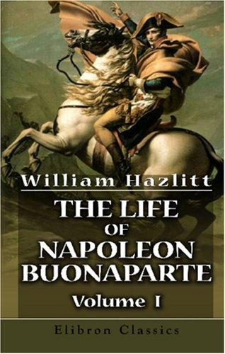 The Life of Napoleon Buonaparte by William Hazlitt