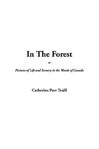 In the Forest Or, Pictures of Life and Scenery in the Woods of Canada