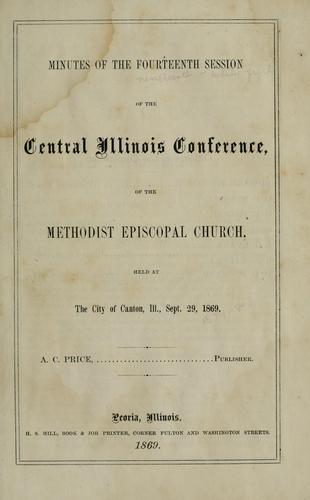 Minutes of the ... annual session of the Central Illinois Conference of the Methodist Episcopal Church by Methodist Episcopal Church. Central Illinois Conference