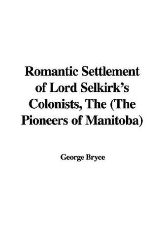The romantic settlement of Lord Selkirk's colonists (the pioneers of Manitoba) by George Bryce