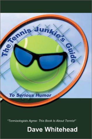 The Tennis Junkie's Guide to Serious Humor by Dave Whitehead