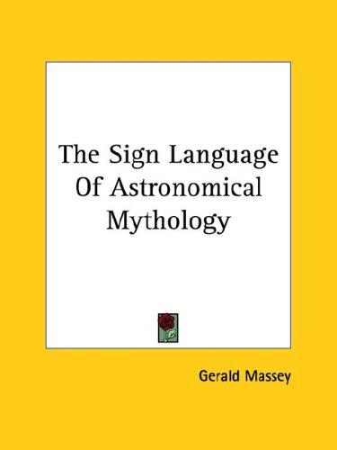 The Sign Language Of Astronomical Mythology by Gerald Massey