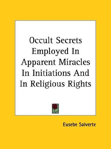 Occult Secrets Employed In Apparent Miracles In Initiations And In Religious Rights by Eusebe Salverte