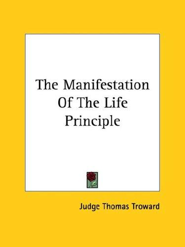 The Manifestation Of The Life Principle by Judge Thomas Troward
