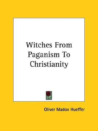 Witches from Paganism to Christianity by Oliver Madox Hueffer