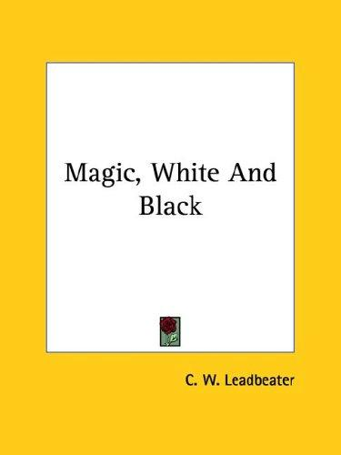 Magic, White And Black by Charles Webster Leadbeater