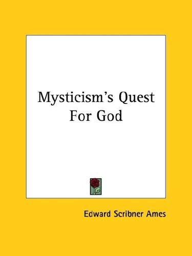 Mysticism's Quest For God by Edward Scribner Ames
