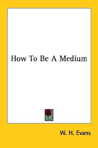 How to Be a Medium by W. H. Evans