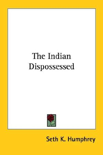 The Indian dispossessed by Seth K. Humphrey
