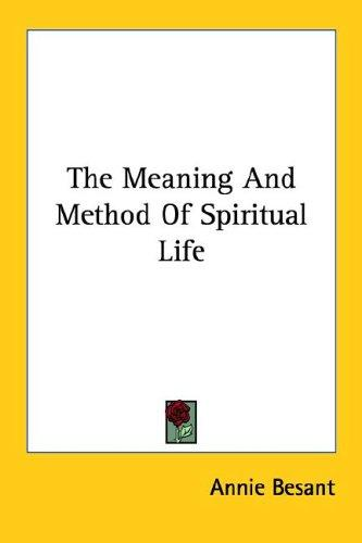 The Meaning And Method Of Spiritual Life by Annie Wood Besant