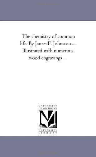 The chemistry of common life. By James F. Johnston ... Illustrated with numerous wood engravings .. by Michigan Historical Reprint Series