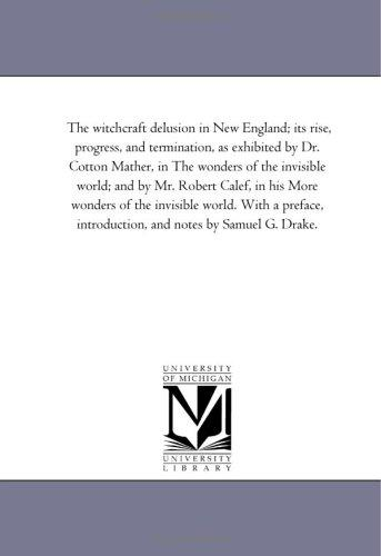 The witchcraft delusion in New England; its rise, progress, and termination, as exhibited by Dr. Cotton Mather, in The wonders of the invisible world; … With a preface, introduction, and
