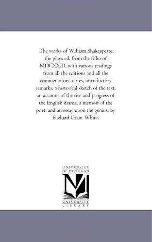 The works of William Shakespeare; the plays ed. from the folio of MDCXXIII, with various readings from all the editions and all the commentators, notes, ... of the rise and progress of the Eng by Michigan Historical Reprint Series