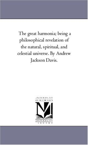 The great harmonia; being a philosophical revelation of the natural, spiritual, and celestial universe. By Andrew Jackson Davis.