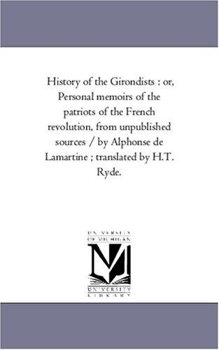 History of the Girondists : or, Personal memoirs of the patriots of the French revolution, from unpublished sources / by Alphonse de Lamartine ; translated by H.T. Ryde by Michigan Historical Reprint Series