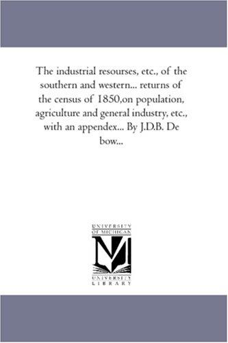 The industrial resourses, etc., of the southern and western... returns of the census of 1850,on population, agriculture and general industry, etc., with an appendex... By J.D.B. De bow.. by De Bow, J. D. B. (James Dunwoody Brownson)