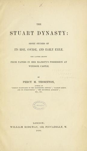 The Stuart dynasty: short studies of its rise, course, and early exile. The latter drawn from papers in Her Majesty's possession at Windsor Castle by Percy Melville Thornton