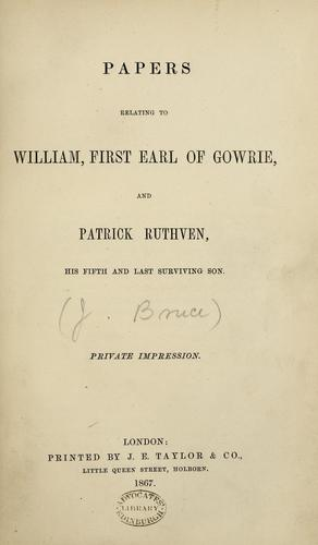 Papers relating to William, first Earl of Gowrie, and Patrick Ruthven, his fifth and last surviving son by Bruce, John F.S.A. Scot