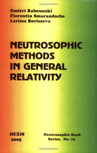 Neutrosophic Methods in General Relativity by Florentin Smarandache, Larissa Borissova Dmitri Rabounski