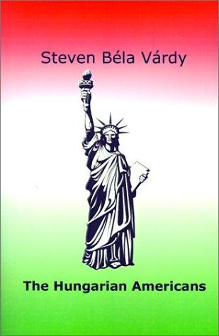 The Hungarian Americans by Steven Bela Vardy