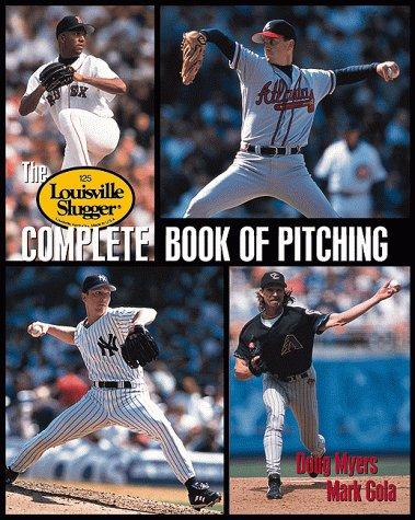 Louisville Slugger Complete Book of Pitching by Doug Myers, Mark Gola