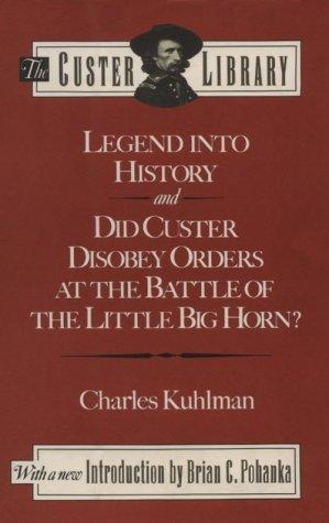 Legend into history ; and, Did Custer disobey orders at the Battle of the Little Big Horn? by Charles Kuhlman