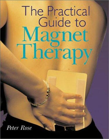 The practical guide to magnet therapy by Rose, Peter FSI.