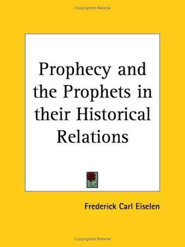 Prophecy and the prophets in their historical relations by Frederick Carl Eiselen