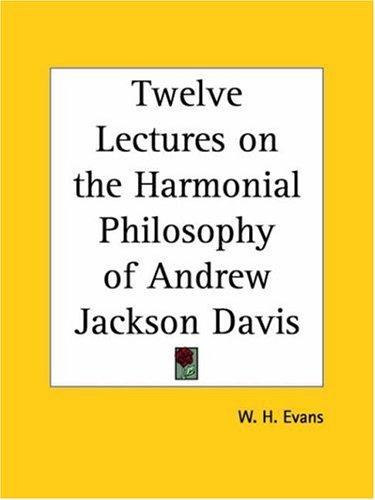 Twelve Lectures on the Harmonial Philosophy of Andrew Jackson Davis by W. H. Evans