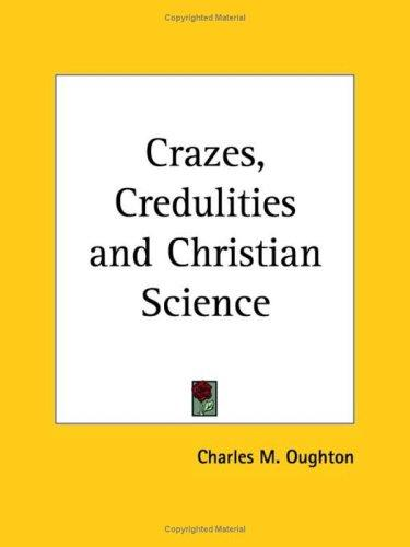 Crazes, Credulities and Christian Science by Charles M. Oughton