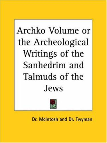 Archko Volume or the Archeological Writings of the Sanhedrim and Talmuds of the Jews by Dr. McIntosh