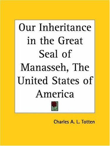 Our Inheritance in the Great Seal of Manasseh, The United States of America by Charles A. L. Totten