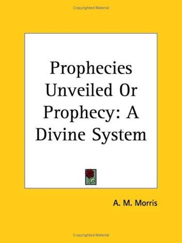 Prophecies Unveiled or Prophecy by A. M. Morris