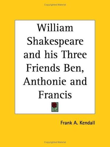 William Shakespeare and his Three Friends Ben, Anthonie and Francis by Frank A. Kendall