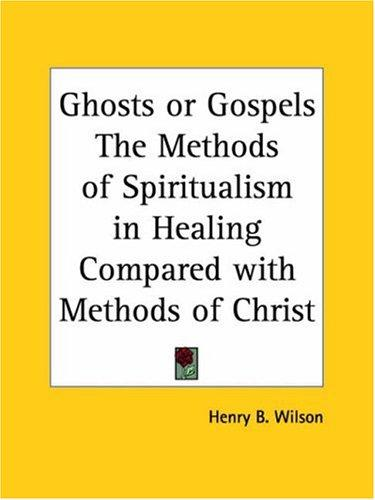 Ghosts or Gospels The Methods of Spiritualism in Healing Compared with Methods of Christ by Henry B. Wilson
