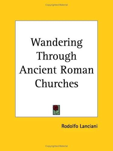 Wandering Through Ancient Roman Churches by Rodolfo Lanciani