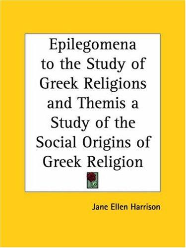 Epilegomena to the Study of Greek Religions and Themis a Study of the Social Origins of Greek Religion by Jane E. Harrison