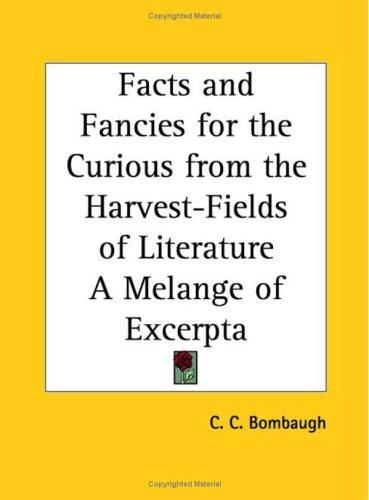Facts and Fancies for the Curious from the Harvest-Fields of Literature A Melange of Excerpta by C. C. Bombaugh