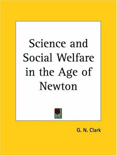 Science and Social Welfare in the Age of Newton by George N. Clark