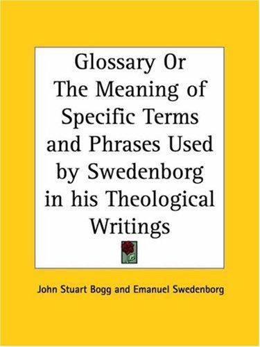 Glossary or The Meaning of Specific Terms and Phrases Used by Swedenborg in his Theological Writings by John Stuart Bogg