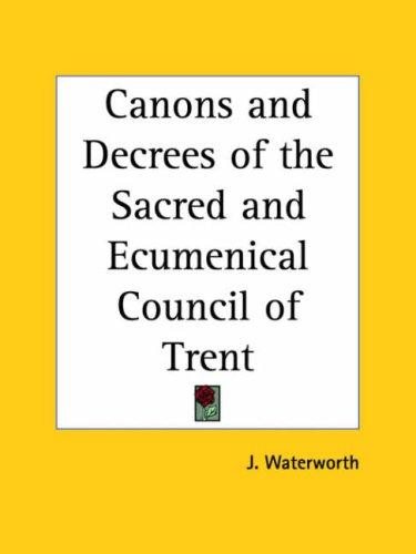 Canons and Decrees of the Sacred and Ecumenical Council of Trent by J. Waterworth