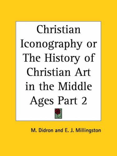 Christian Iconography or The History of Christian Art in the Middle Ages, Part 2 by Adolphe Napoleon Didron